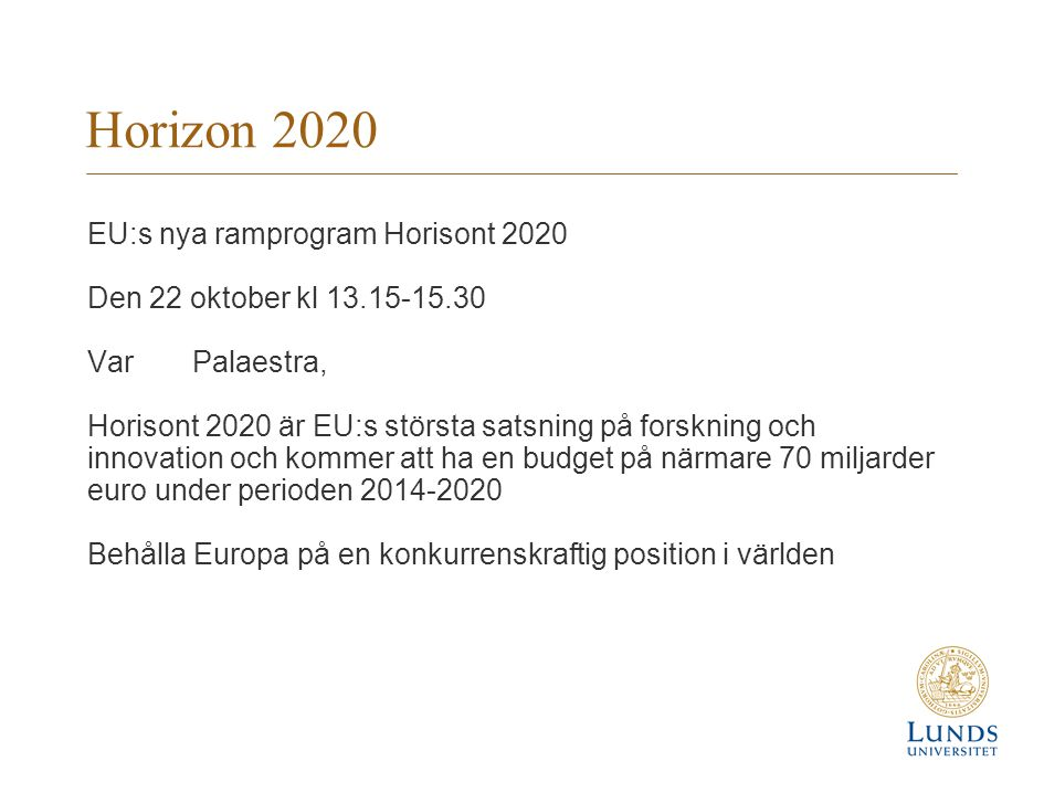 Horizon 2020 EU:s nya ramprogram Horisont 2020 Den 22 oktober kl 13.15-15.30 VarPalaestra, Horisont 2020 är EU:s största satsning på forskning och innovation och kommer att ha en budget på närmare 70 miljarder euro under perioden 2014-2020 Behålla Europa på en konkurrenskraftig position i världen