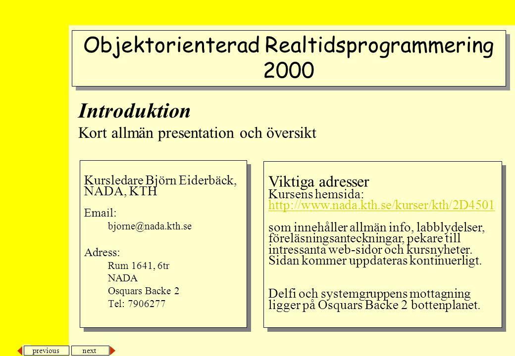 next previous Introduktion Kort allmän presentation och översikt Kursledare Björn Eiderbäck, NADA, KTH Email: bjorne@nada.kth.se Adress: Rum 1641, 6tr NADA Osquars Backe 2 Tel: 7906277 Kursledare Björn Eiderbäck, NADA, KTH Email: bjorne@nada.kth.se Adress: Rum 1641, 6tr NADA Osquars Backe 2 Tel: 7906277 Objektorienterad Realtidsprogrammering 2000 Objektorienterad Realtidsprogrammering 2000 Viktiga adresser Kursens hemsida: http://www.nada.kth.se/kurser/kth/2D4501 som innehåller allmän info, labblydelser, föreläsningsanteckningar, pekare till intressanta web-sidor och kursnyheter.