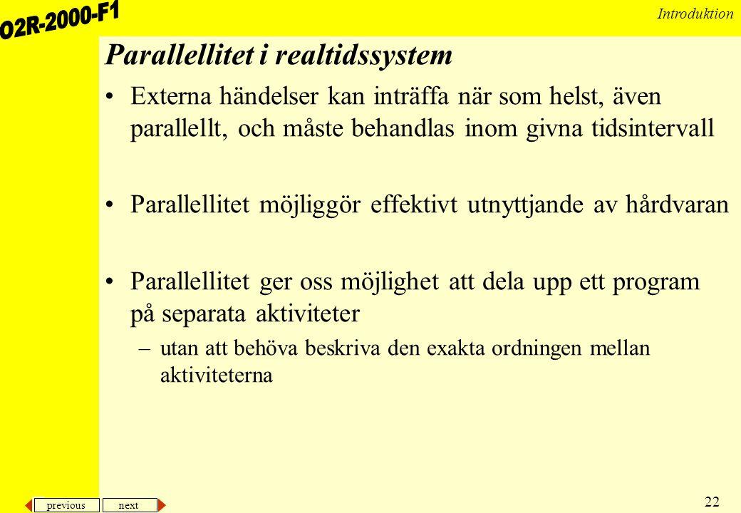 previous next 22 Introduktion Parallellitet i realtidssystem •Externa händelser kan inträffa när som helst, även parallellt, och måste behandlas inom givna tidsintervall •Parallellitet möjliggör effektivt utnyttjande av hårdvaran •Parallellitet ger oss möjlighet att dela upp ett program på separata aktiviteter –utan att behöva beskriva den exakta ordningen mellan aktiviteterna