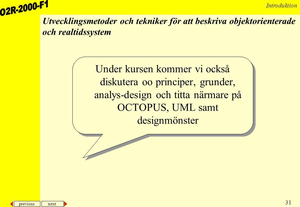 previous next 31 Introduktion Utvecklingsmetoder och tekniker för att beskriva objektorienterade och realtidssystem Under kursen kommer vi också diskutera oo principer, grunder, analys-design och titta närmare på OCTOPUS, UML samt designmönster