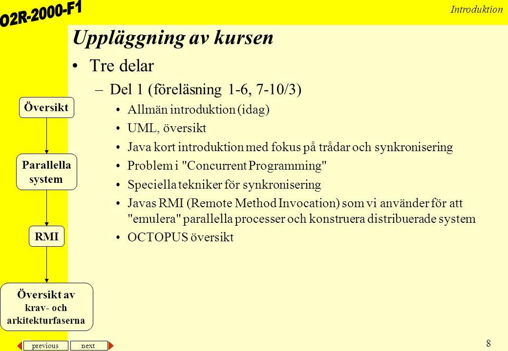 previous next 8 Introduktion Uppläggning av kursen •Tre delar –Del 1 (föreläsning 1-6, 7-10/3) •Allmän introduktion (idag) •UML, översikt •Java kort introduktion med fokus på trådar och synkronisering •Problem i Concurrent Programming •Speciella tekniker för synkronisering •Javas RMI (Remote Method Invocation) som vi använder för att emulera parallella processer och konstruera distribuerade system •OCTOPUS översikt Översikt Översikt av krav- och arkitekturfaserna Parallella system RMI