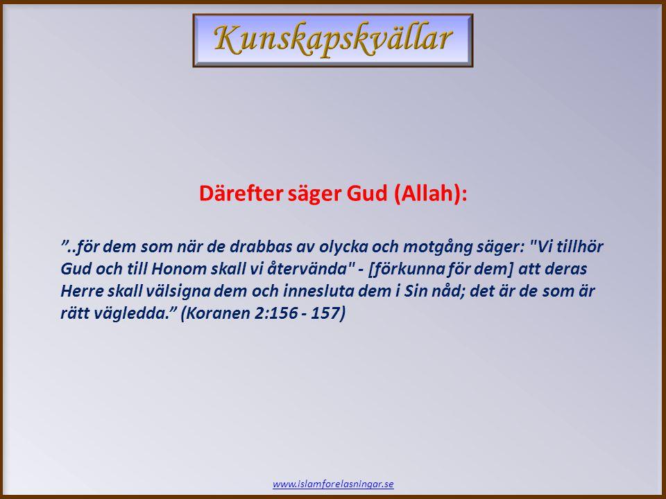 www.islamforelasningar.se Därefter säger Gud (Allah): ..för dem som när de drabbas av olycka och motgång säger: Vi tillhör Gud och till Honom skall vi återvända - [förkunna för dem] att deras Herre skall välsigna dem och innesluta dem i Sin nåd; det är de som är rätt vägledda. (Koranen 2:156 - 157)