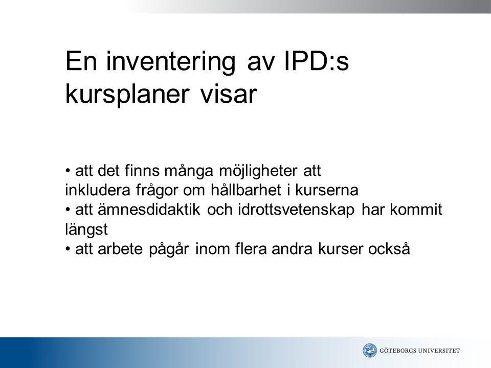 En inventering av IPD:s kursplaner visar • att det finns många möjligheter att inkludera frågor om hållbarhet i kurserna • att ämnesdidaktik och idrottsvetenskap har kommit längst • att arbete pågår inom flera andra kurser också