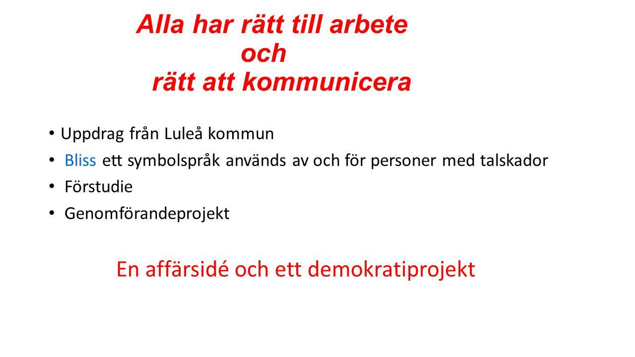 Alla har rätt till arbete och rätt att kommunicera • Uppdrag från Luleå kommun • Bliss ett symbolspråk används av och för personer med talskador • Förstudie • Genomförandeprojekt En affärsidé och ett demokratiprojekt