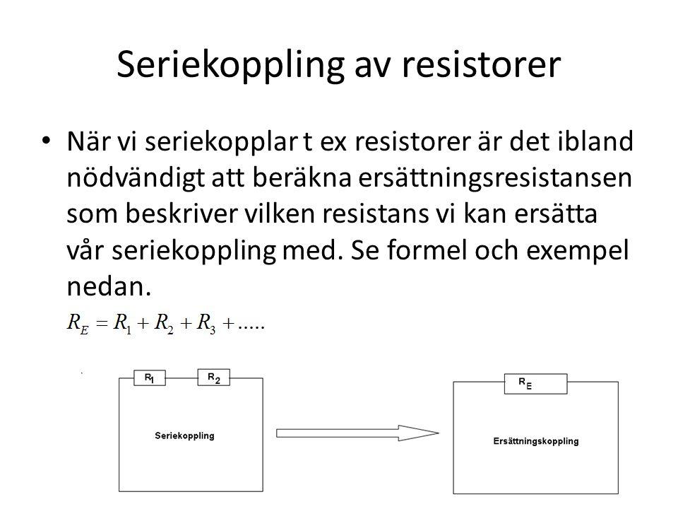 Seriekoppling av resistorer • När vi seriekopplar t ex resistorer är det ibland nödvändigt att beräkna ersättningsresistansen som beskriver vilken resistans vi kan ersätta vår seriekoppling med.