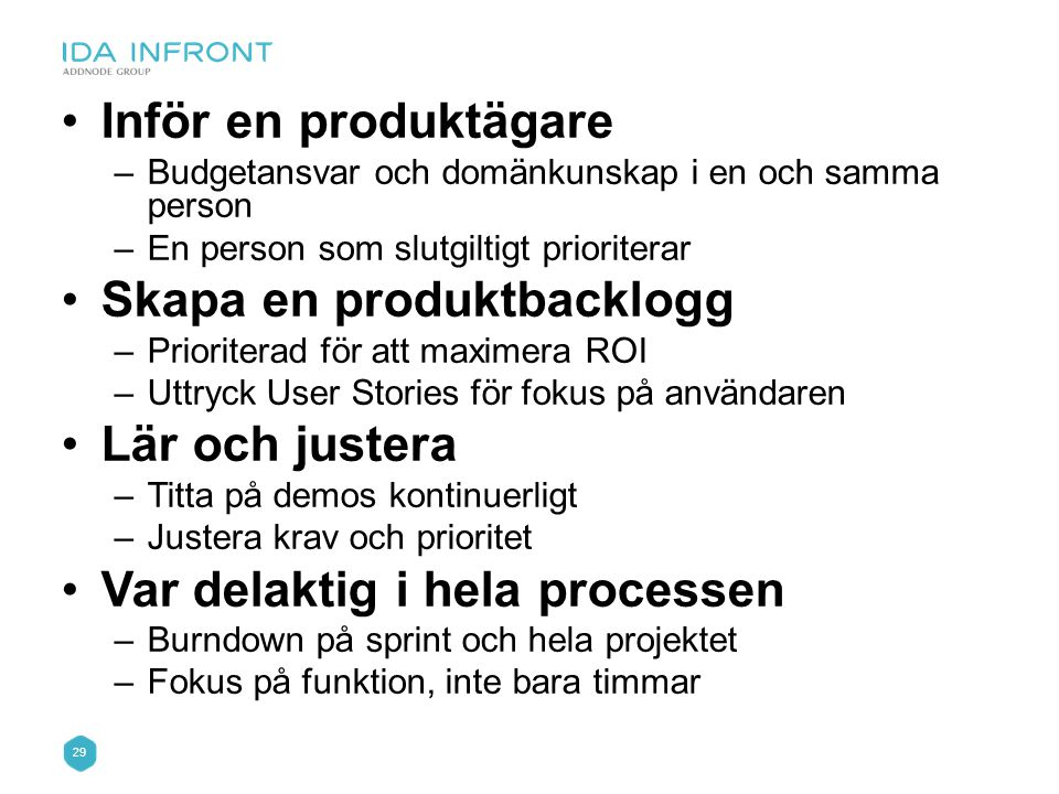 29 •Inför en produktägare –Budgetansvar och domänkunskap i en och samma person –En person som slutgiltigt prioriterar •Skapa en produktbacklogg –Prior