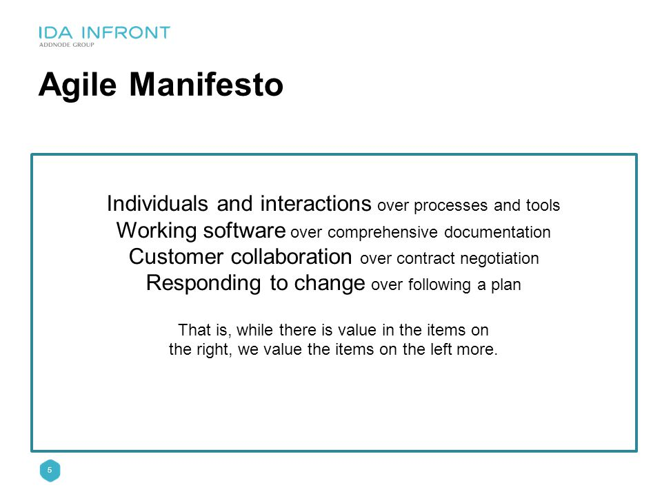 5 Agile Manifesto Individuals and interactions over processes and tools Working software over comprehensive documentation Customer collaboration over contract negotiation Responding to change over following a plan That is, while there is value in the items on the right, we value the items on the left more.