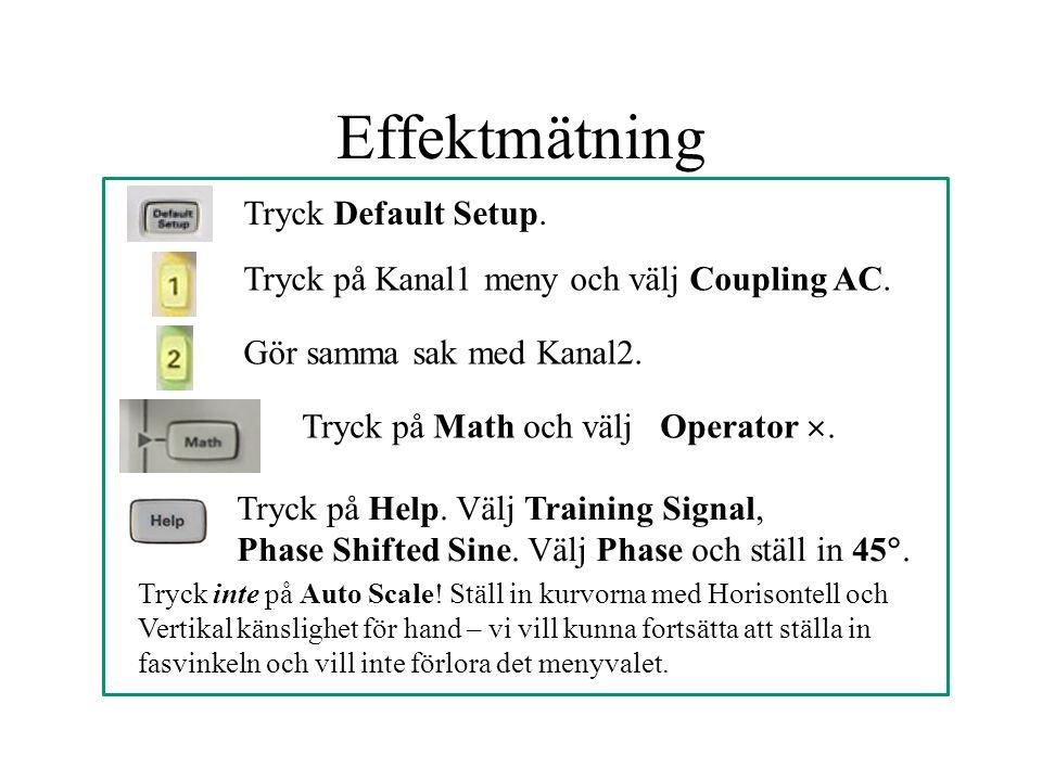Effektmätning Tryck Default Setup. Tryck på Kanal1 meny och välj Coupling AC. Gör samma sak med Kanal2. Tryck på Math och välj Operator . Tryck på He
