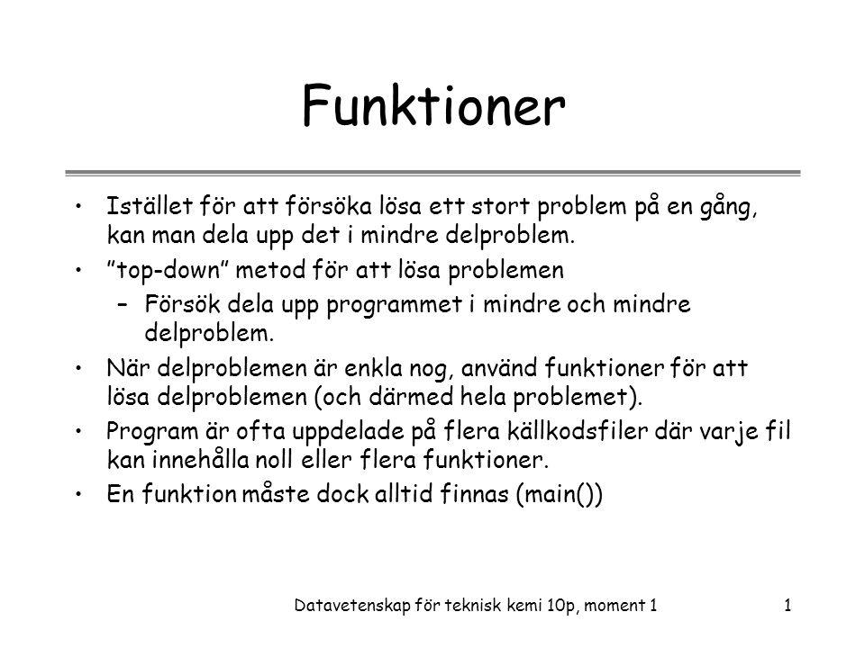 Datavetenskap för teknisk kemi 10p, moment 12 Funktionsdefinition •C-källkoden, som beskriver vad en funktion gör, kallas funktionsdefinition.