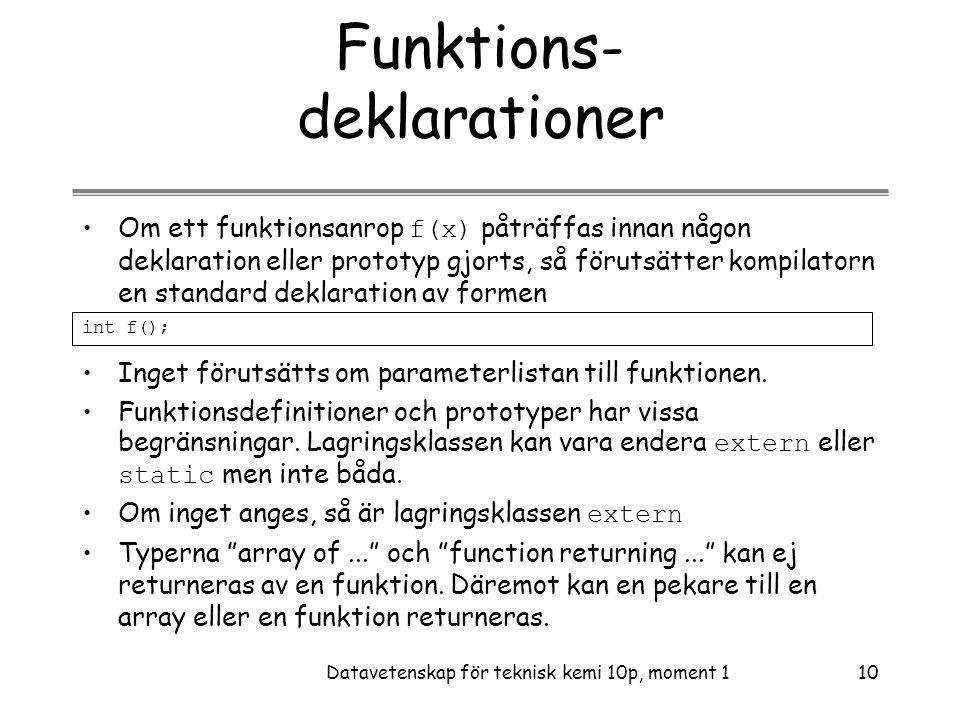 Datavetenskap för teknisk kemi 10p, moment 110 Funktions- deklarationer •Om ett funktionsanrop f(x) påträffas innan någon deklaration eller prototyp gjorts, så förutsätter kompilatorn en standard deklaration av formen int f(); •Inget förutsätts om parameterlistan till funktionen.