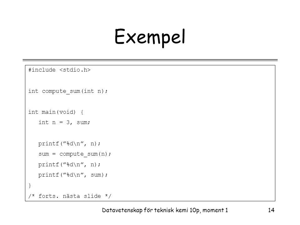 Datavetenskap för teknisk kemi 10p, moment 114 Exempel #include int compute_sum(int n); int main(void) { int n = 3, sum; printf( %d\n , n); sum = compute_sum(n); printf( %d\n , n); printf( %d\n , sum); } /* forts.