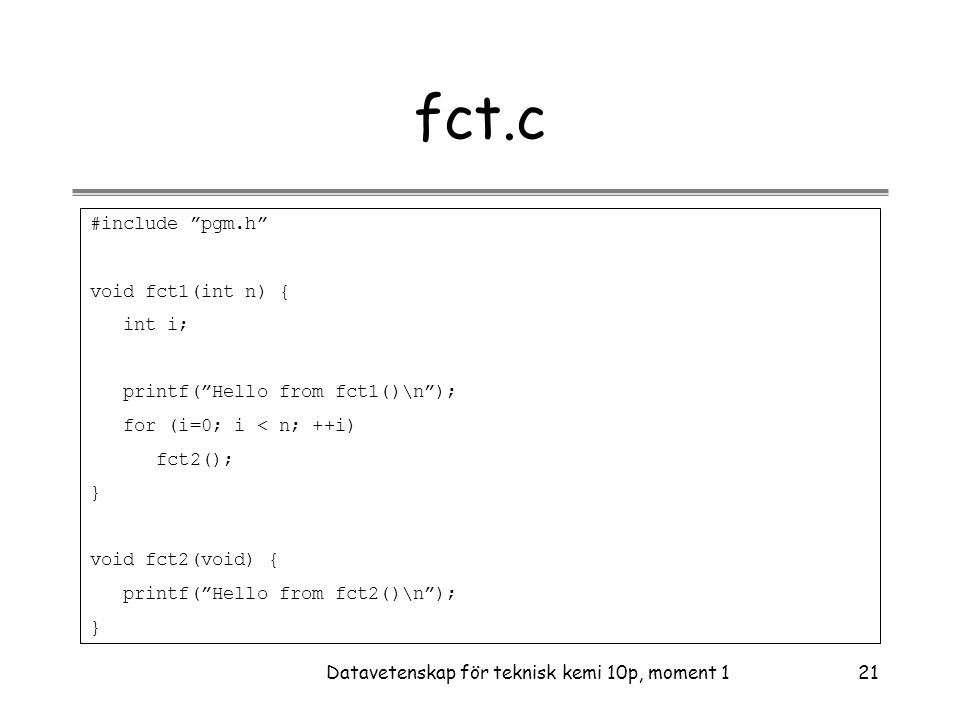 "Datavetenskap för teknisk kemi 10p, moment 121 fct.c #include ""pgm.h"" void fct1(int n) { int i; printf(""Hello from fct1()\n""); for (i=0; i < n; ++i) f"