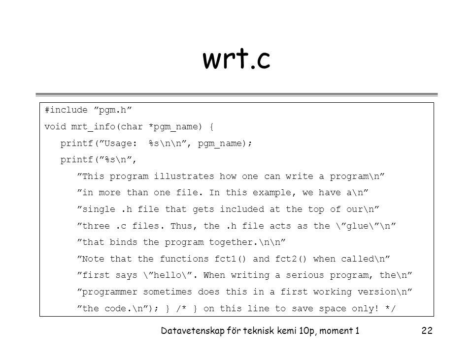 Datavetenskap för teknisk kemi 10p, moment 122 wrt.c #include pgm.h void mrt_info(char *pgm_name) { printf( Usage: %s\n\n , pgm_name); printf( %s\n , This program illustrates how one can write a program\n in more than one file.