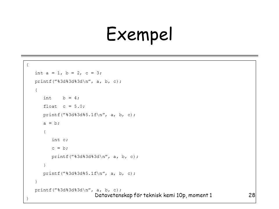 Datavetenskap för teknisk kemi 10p, moment 128 Exempel { int a = 1, b = 2, c = 3; printf( %3d%3d%3d\n , a, b, c); { int b = 4; float c = 5.0; printf( %3d%3d%5.1f\n , a, b, c); a = b; { int c; c = b; printf( %3d%3d%3d\n , a, b, c); } printf( %3d%3d%5.1f\n , a, b, c); } printf( %3d%3d%3d\n , a, b, c); }