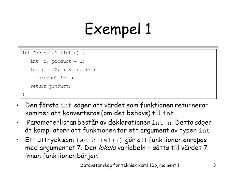 Datavetenskap för teknisk kemi 10p, moment 13 Exempel 1 int factorial (int n) { int i, product = 1; for (i = 2; i <= n; ++i) product *= i; return product; } •Den första int säger att värdet som funktionen returnerar kommer att konverteras (om det behövs) till int.