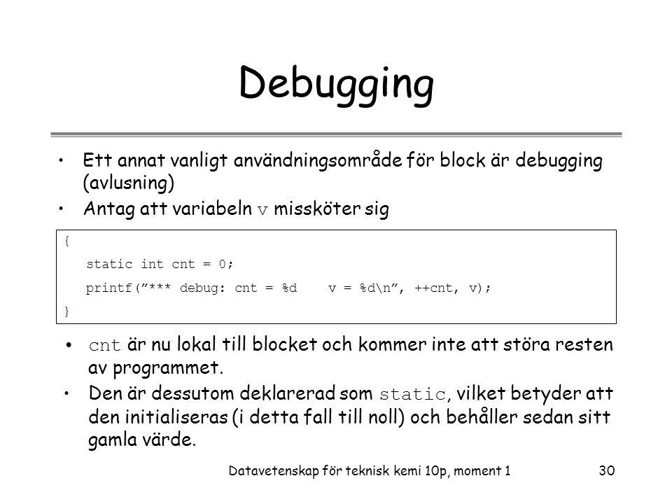 Datavetenskap för teknisk kemi 10p, moment 130 Debugging •Ett annat vanligt användningsområde för block är debugging (avlusning) •Antag att variabeln v missköter sig { static int cnt = 0; printf( *** debug: cnt = %d v = %d\n , ++cnt, v); } •cnt är nu lokal till blocket och kommer inte att störa resten av programmet.