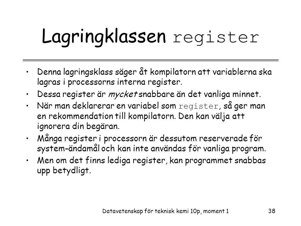 Datavetenskap för teknisk kemi 10p, moment 138 Lagringklassen register •Denna lagringsklass säger åt kompilatorn att variablerna ska lagras i processorns interna register.
