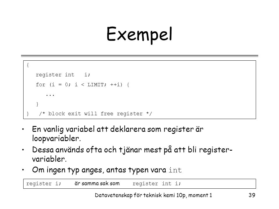 Datavetenskap för teknisk kemi 10p, moment 139 Exempel { register int i; for (i = 0; i < LIMIT; ++i) {... } } /* block exit will free register */ •En