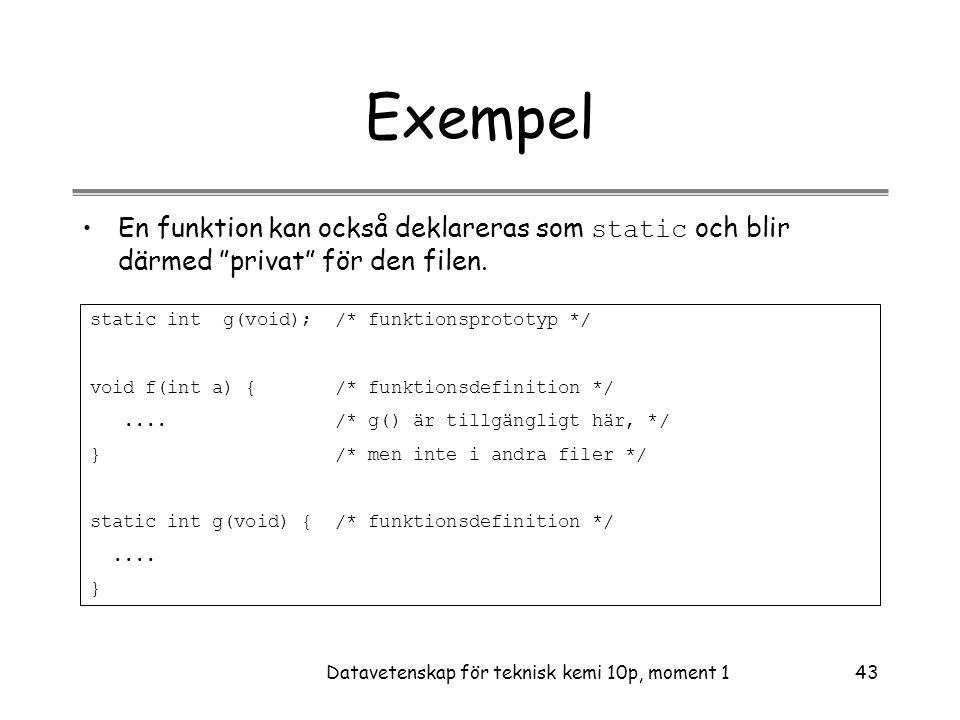 Datavetenskap för teknisk kemi 10p, moment 143 Exempel •En funktion kan också deklareras som static och blir därmed privat för den filen.
