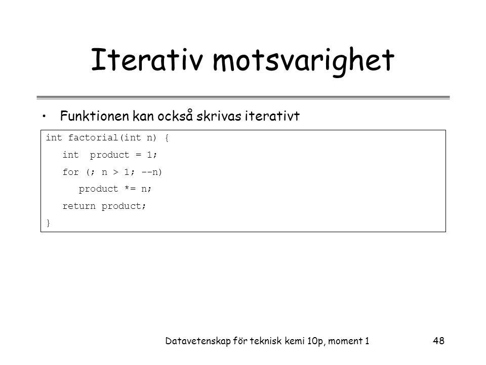 Datavetenskap för teknisk kemi 10p, moment 148 Iterativ motsvarighet •Funktionen kan också skrivas iterativt int factorial(int n) { int product = 1; for (; n > 1; --n) product *= n; return product; }
