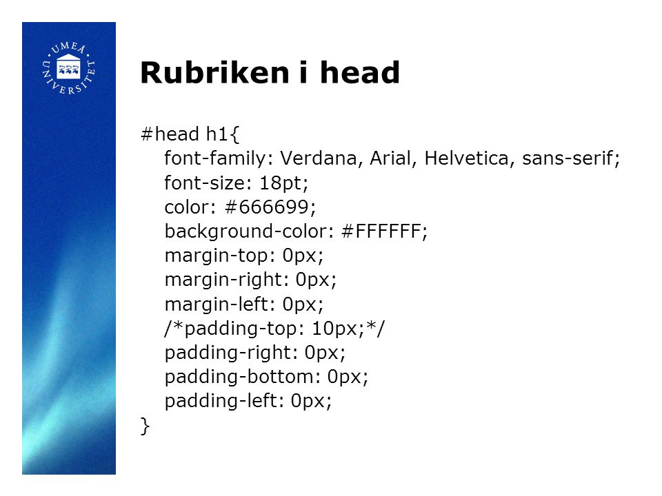 Rubriken i head #head h1{ font-family: Verdana, Arial, Helvetica, sans-serif; font-size: 18pt; color: #666699; background-color: #FFFFFF; margin-top: 0px; margin-right: 0px; margin-left: 0px; /*padding-top: 10px;*/ padding-right: 0px; padding-bottom: 0px; padding-left: 0px; }