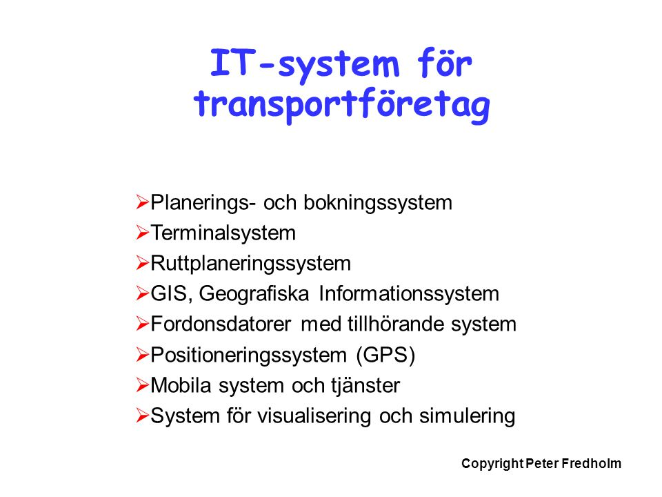Copyright Peter Fredholm IT-system för transportföretag  Planerings- och bokningssystem  Terminalsystem  Ruttplaneringssystem  GIS, Geografiska In