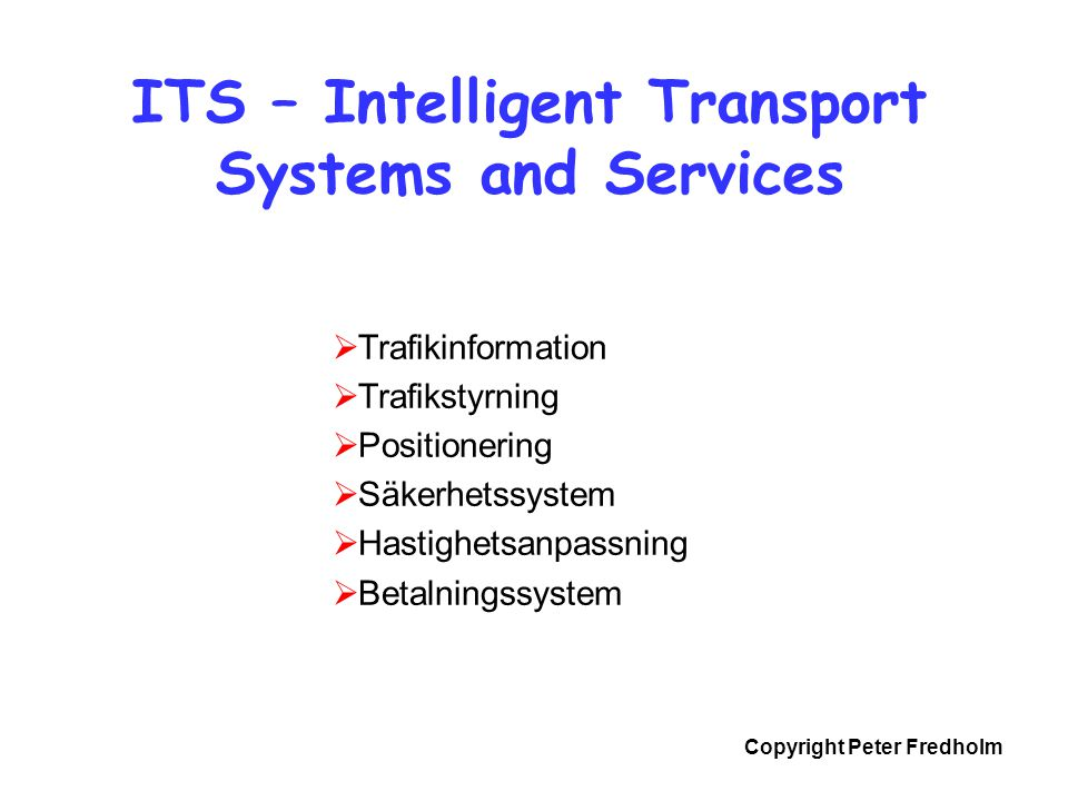 Copyright Peter Fredholm ITS – Intelligent Transport Systems and Services  Trafikinformation  Trafikstyrning  Positionering  Säkerhetssystem  Has