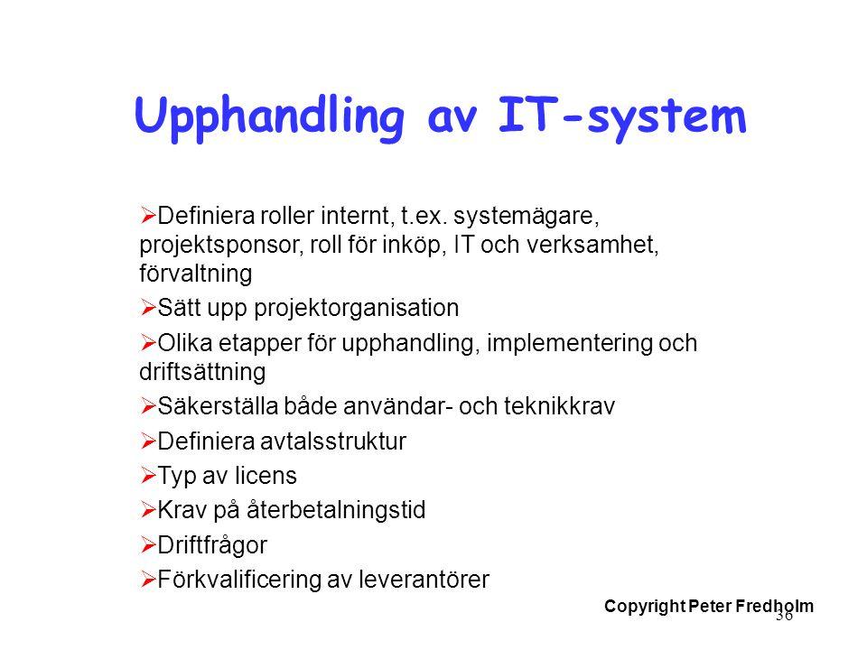 Copyright Peter Fredholm 36 Upphandling av IT-system  Definiera roller internt, t.ex. systemägare, projektsponsor, roll för inköp, IT och verksamhet,