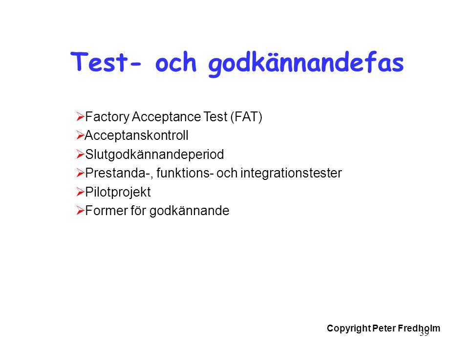 Copyright Peter Fredholm 39 Test- och godkännandefas  Factory Acceptance Test (FAT)  Acceptanskontroll  Slutgodkännandeperiod  Prestanda-, funktio