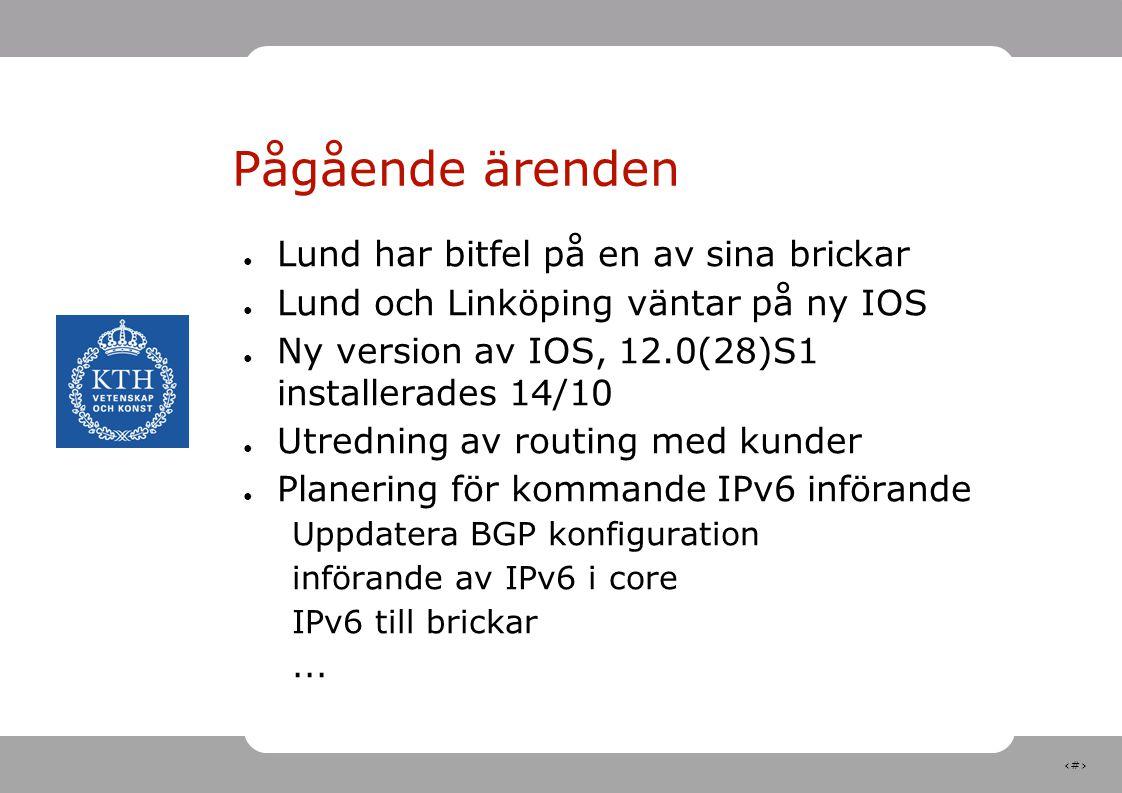10 Pågående ärenden ● Lund har bitfel på en av sina brickar ● Lund och Linköping väntar på ny IOS ● Ny version av IOS, 12.0(28)S1 installerades 14/10 ● Utredning av routing med kunder ● Planering för kommande IPv6 införande Uppdatera BGP konfiguration införande av IPv6 i core IPv6 till brickar...