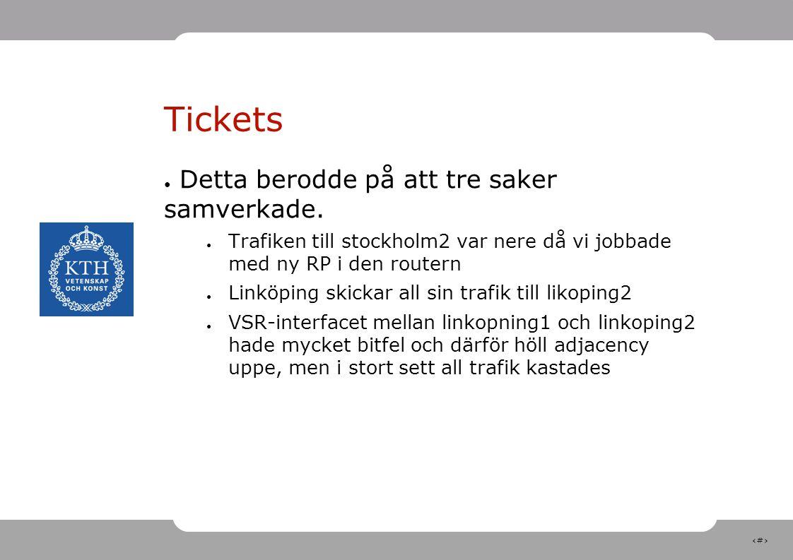 9 Tickets ● Detta berodde på att tre saker samverkade. ● Trafiken till stockholm2 var nere då vi jobbade med ny RP i den routern ● Linköping skickar a