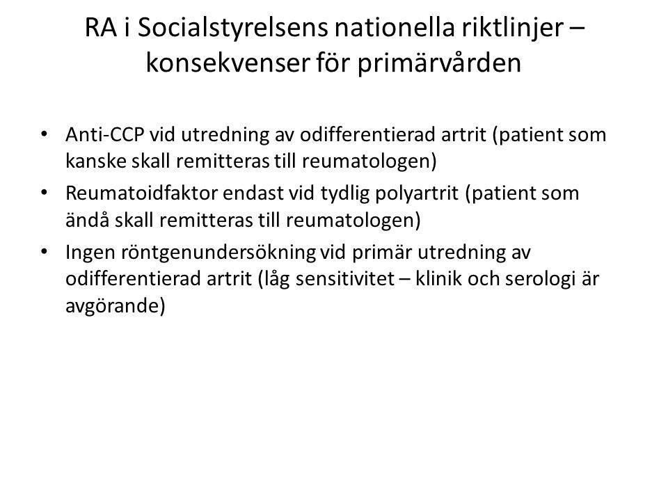 RA i Socialstyrelsens nationella riktlinjer – konsekvenser för primärvården • Anti-CCP vid utredning av odifferentierad artrit (patient som kanske skall remitteras till reumatologen) • Reumatoidfaktor endast vid tydlig polyartrit (patient som ändå skall remitteras till reumatologen) • Ingen röntgenundersökning vid primär utredning av odifferentierad artrit (låg sensitivitet – klinik och serologi är avgörande)