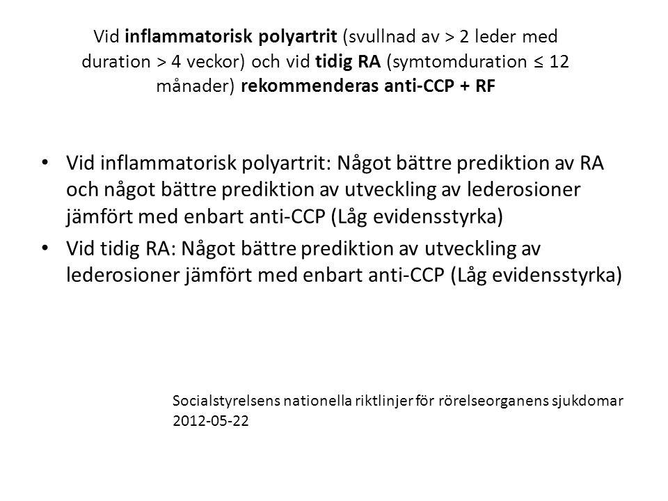 Vid inflammatorisk polyartrit (svullnad av > 2 leder med duration > 4 veckor) och vid tidig RA (symtomduration ≤ 12 månader) rekommenderas anti-CCP + RF • Vid inflammatorisk polyartrit: Något bättre prediktion av RA och något bättre prediktion av utveckling av lederosioner jämfört med enbart anti-CCP (Låg evidensstyrka) • Vid tidig RA: Något bättre prediktion av utveckling av lederosioner jämfört med enbart anti-CCP (Låg evidensstyrka) Socialstyrelsens nationella riktlinjer för rörelseorganens sjukdomar 2012-05-22