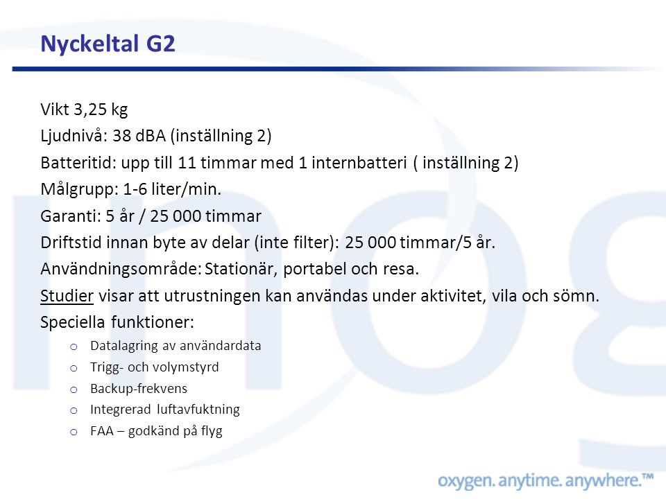 Nyckeltal G2 Vikt 3,25 kg Ljudnivå: 38 dBA (inställning 2) Batteritid: upp till 11 timmar med 1 internbatteri ( inställning 2) Målgrupp: 1-6 liter/min.