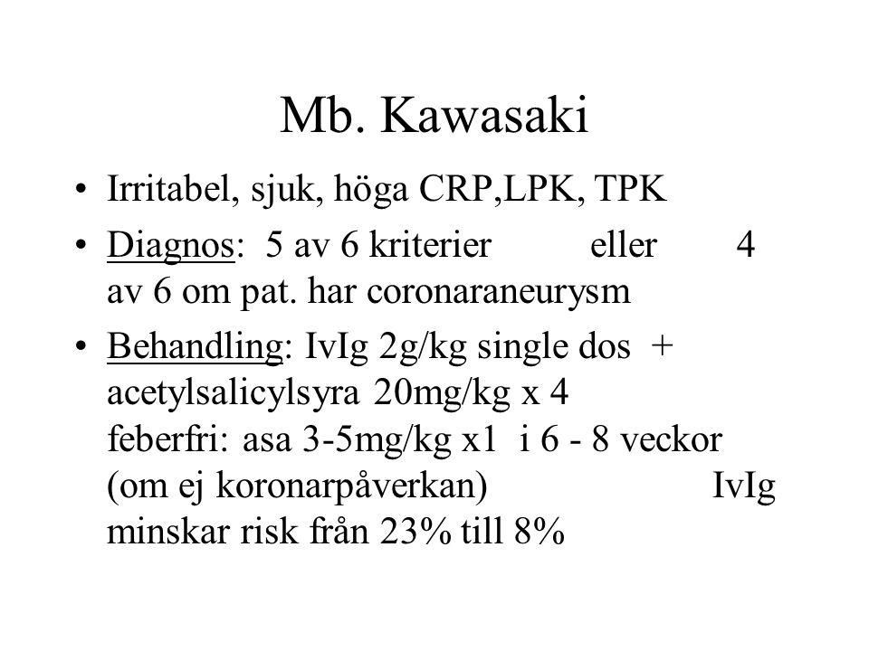 Mb. Kawasaki •Irritabel, sjuk, höga CRP,LPK, TPK •Diagnos: 5 av 6 kriterier eller 4 av 6 om pat. har coronaraneurysm •Behandling: IvIg 2g/kg single do