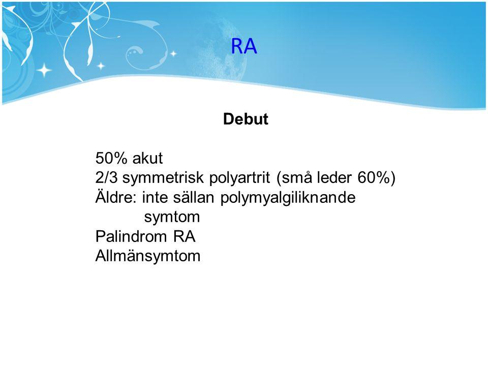 Debut 50% akut 2/3 symmetrisk polyartrit (små leder 60%) Äldre: inte sällan polymyalgiliknande symtom Palindrom RA Allmänsymtom