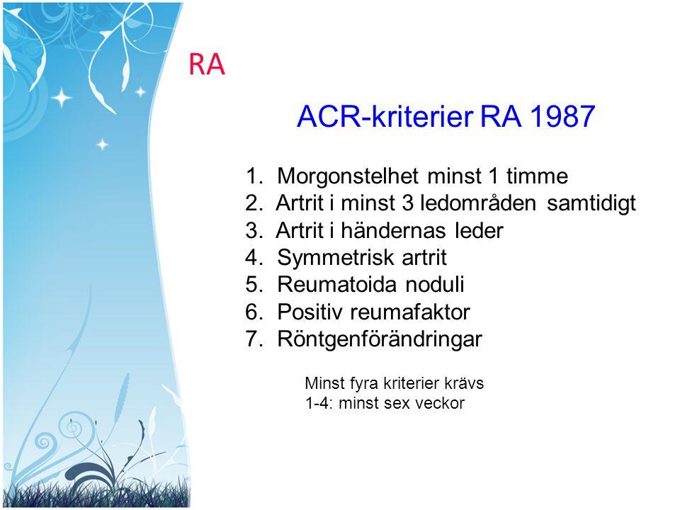 RA ACR-kriterier RA 1987 1. Morgonstelhet minst 1 timme 2. Artrit i minst 3 ledområden samtidigt 3. Artrit i händernas leder 4. Symmetrisk artrit 5. R