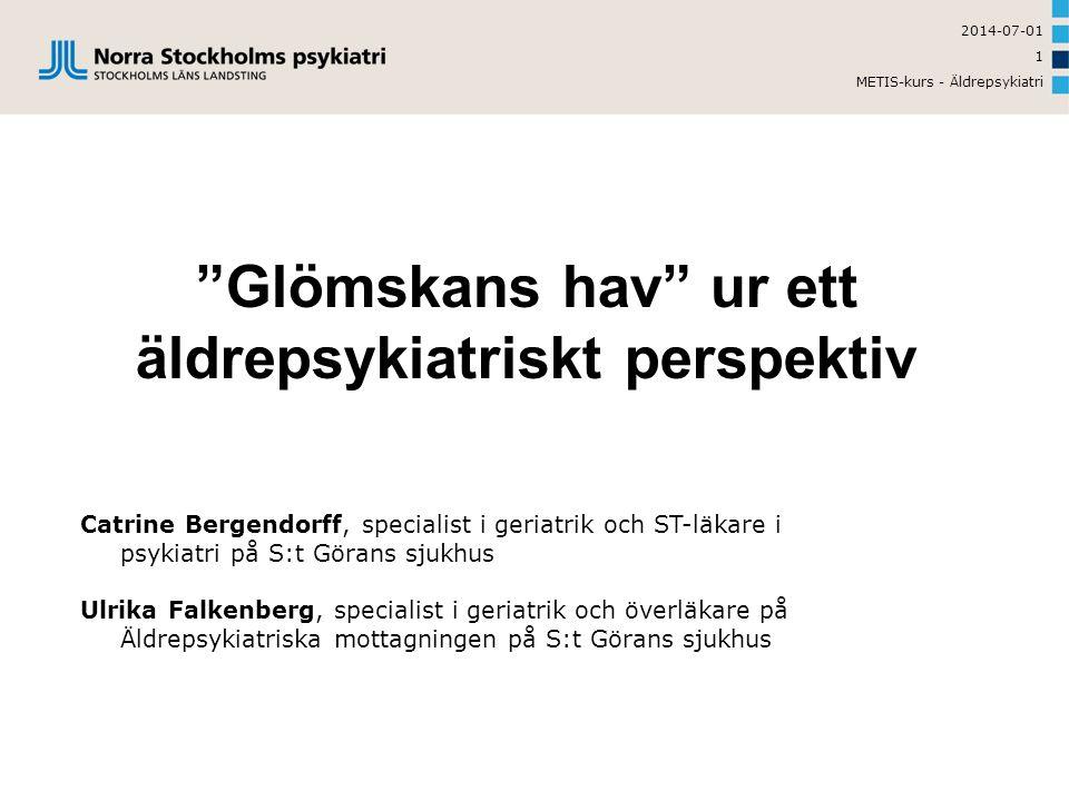 2014-07-01 METIS-kurs - Äldrepsykiatri 1 Glömskans hav ur ett äldrepsykiatriskt perspektiv Catrine Bergendorff, specialist i geriatrik och ST-läkare i psykiatri på S:t Görans sjukhus Ulrika Falkenberg, specialist i geriatrik och överläkare på Äldrepsykiatriska mottagningen på S:t Görans sjukhus
