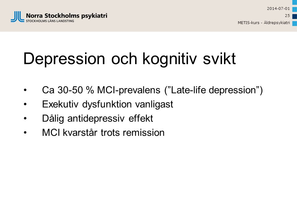 2014-07-01 METIS-kurs - Äldrepsykiatri 25 Depression och kognitiv svikt •Ca 30-50 % MCI-prevalens ( Late-life depression ) •Exekutiv dysfunktion vanligast •Dålig antidepressiv effekt •MCI kvarstår trots remission