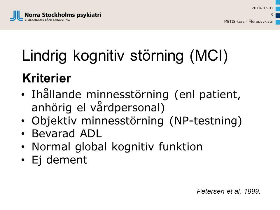 2014-07-01 METIS-kurs - Äldrepsykiatri 9 Lindrig kognitiv störning (MCI) Kriterier • Ihållande minnesstörning (enl patient, anhörig el vårdpersonal) • Objektiv minnesstörning (NP-testning) • Bevarad ADL • Normal global kognitiv funktion • Ej dement Petersen et al, 1999.
