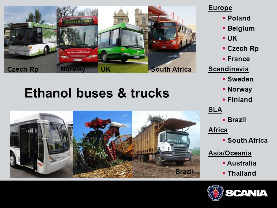 Ethanol buses & trucks Czech RpSouth Africa Brazil Europe  Poland  Belgium  UK  Czech Rp  France Scandinavia  Sweden  Norway  Finland SLA  Brazil Africa  South Africa Asia/Oceania  Australia  Thailand UK Norway