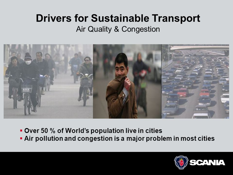Drivers for Sustainable Transport Air Quality & Congestion  Over 50 % of World's population live in cities  Air pollution and congestion is a major