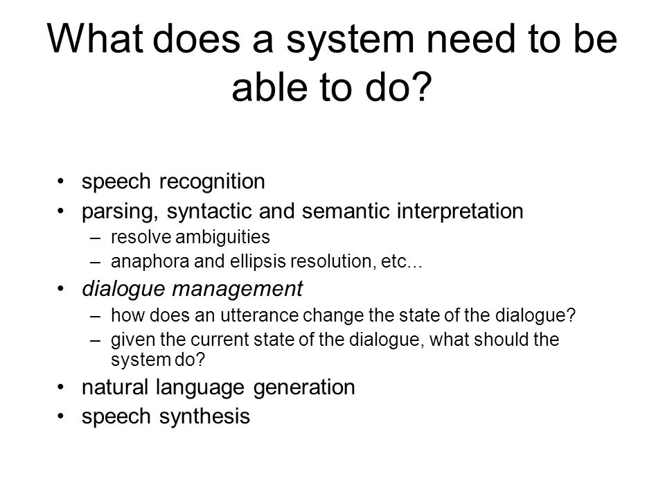 Why build dialogue systems? •theoretical: test theories (of human-computer dialogue) –e.g. what kind of information does the an artificial dialogue ag