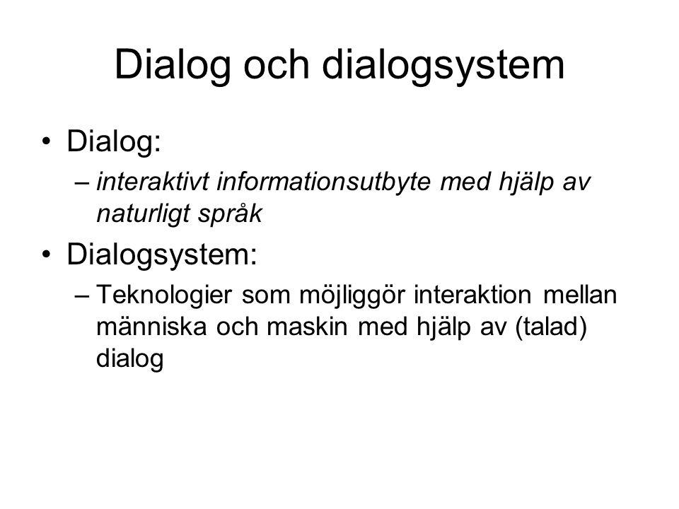Dialog och dialogsystem •Dialog: –interaktivt informationsutbyte med hjälp av naturligt språk •Dialogsystem: –Teknologier som möjliggör interaktion mellan människa och maskin med hjälp av (talad) dialog