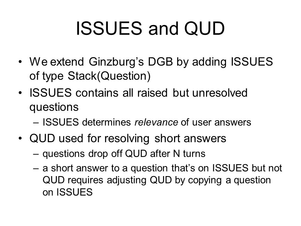 A problem with QUD •If QUD= and q1 is resolved, q2 is available for resolution of short answers –takes no account of how many turns since q2 was raise