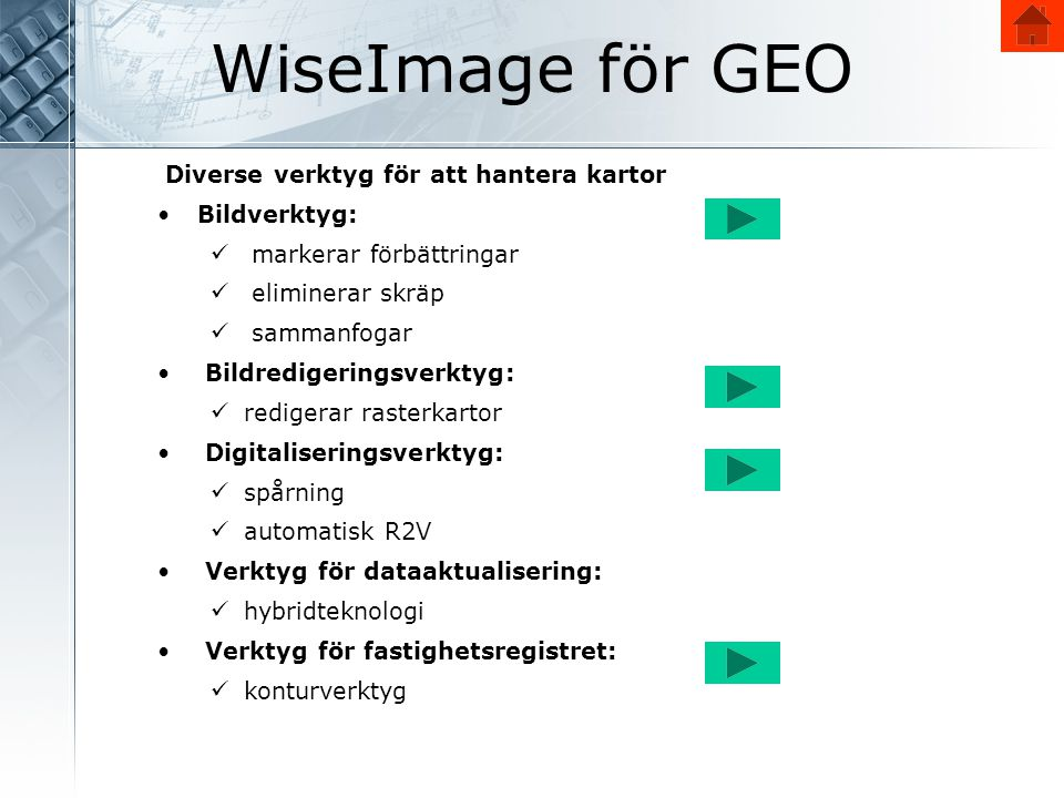 WiseImage för GEO Diverse verktyg för att hantera kartor •Bildverktyg:  markerar förbättringar  eliminerar skräp  sammanfogar • Bildredigeringsverktyg:  redigerar rasterkartor • Digitaliseringsverktyg:  spårning  automatisk R2V • Verktyg för dataaktualisering:  hybridteknologi • Verktyg för fastighetsregistret:  konturverktyg
