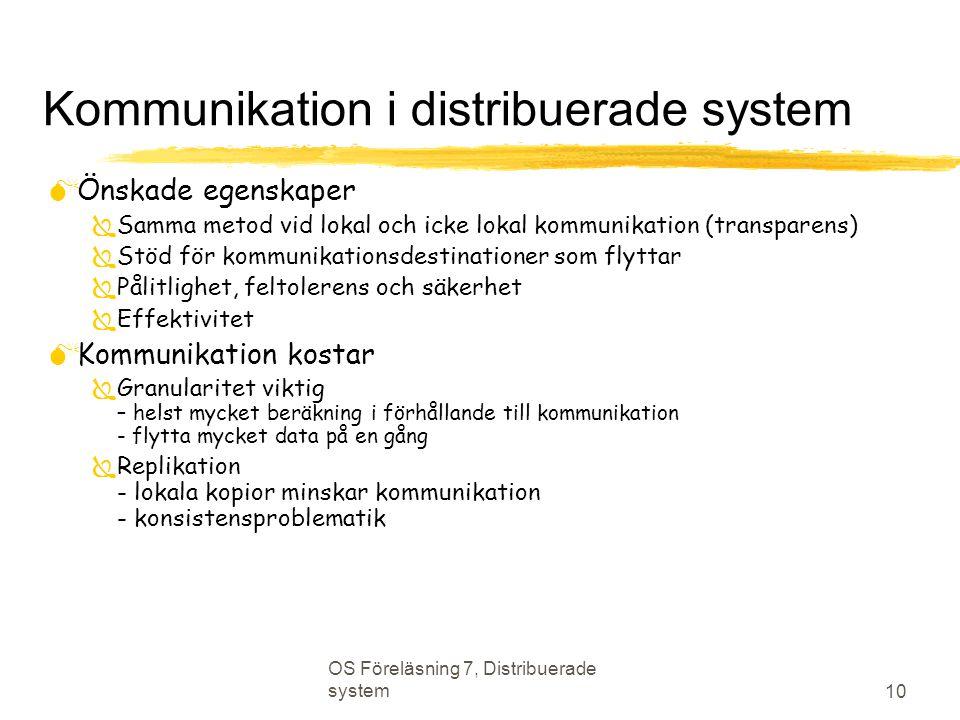 OS Föreläsning 7, Distribuerade system 10 Kommunikation i distribuerade system  Önskade egenskaper  Samma metod vid lokal och icke lokal kommunikation (transparens)  Stöd för kommunikationsdestinationer som flyttar  Pålitlighet, feltolerens och säkerhet  Effektivitet  Kommunikation kostar  Granularitet viktig – helst mycket beräkning i förhållande till kommunikation - flytta mycket data på en gång  Replikation - lokala kopior minskar kommunikation - konsistensproblematik