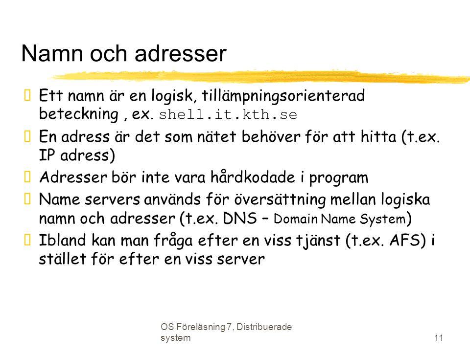 OS Föreläsning 7, Distribuerade system 11 Namn och adresser  Ett namn är en logisk, tillämpningsorienterad beteckning, ex. shell.it.kth.se  En adres