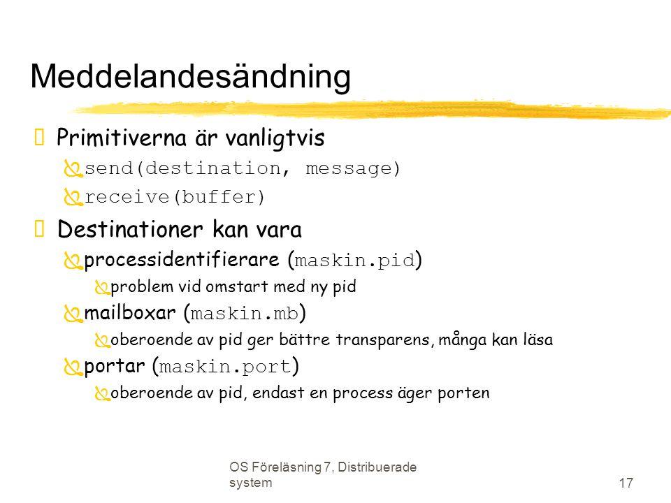 OS Föreläsning 7, Distribuerade system 17 Meddelandesändning  Primitiverna är vanligtvis  send(destination, message)  receive(buffer)  Destinationer kan vara  processidentifierare ( maskin.pid )  problem vid omstart med ny pid  mailboxar ( maskin.mb )  oberoende av pid ger bättre transparens, många kan läsa  portar ( maskin.port )  oberoende av pid, endast en process äger porten