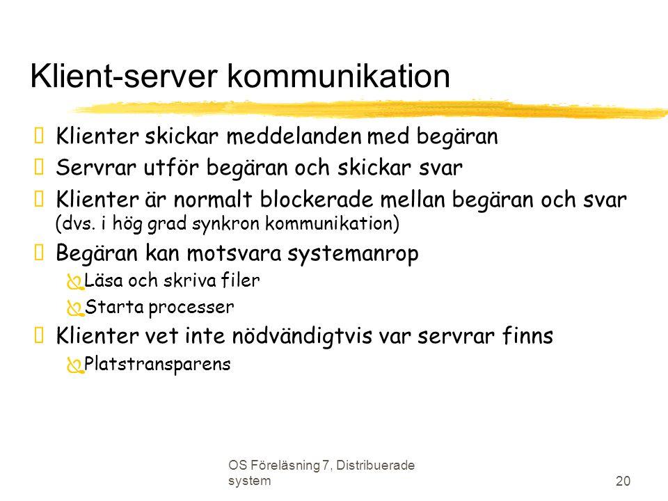 OS Föreläsning 7, Distribuerade system 20 Klient-server kommunikation  Klienter skickar meddelanden med begäran  Servrar utför begäran och skickar svar  Klienter är normalt blockerade mellan begäran och svar (dvs.